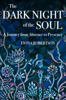 The Dark Night of the Soul: A Journey from Absence to Presence by Fiona Robertson